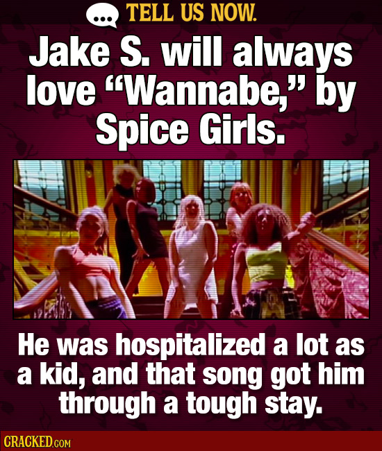 TELL US NOW. Jake S. will always love Wannabe, by Spice Girls. He was hospitalized a lot as a kid, and that song got him through a tough stay.