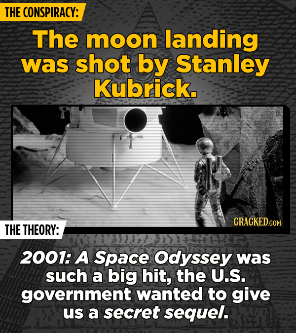 THE CONSPIRACY: The moon landing was shot by Stanley Kubrick. THE THEORY: 2001: A Space Odyssey was such a big hit, the U.S. government wanted to give