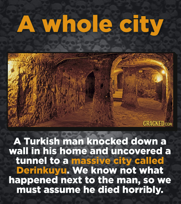 Creepy Discoveries That People Stumbled Into - A Turkish man knocked down a wall in his home and uncovered a tunnel to a massive city called Derinkuyu