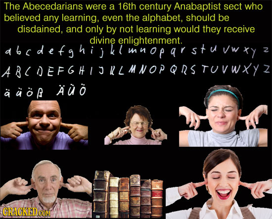 The Abecedarians were a 16th century Anabaptist sect who believed any learning, even the alphabet, should be disdained, and only by not learning would