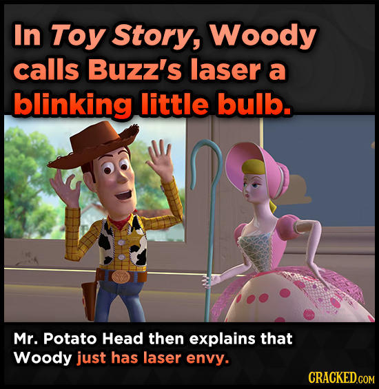 In Toy Story, Woody calls Buzz's laser a blinking little bulb. Mr. Potato Head then explains that Woody just has laser envy. CRACKED.COM
