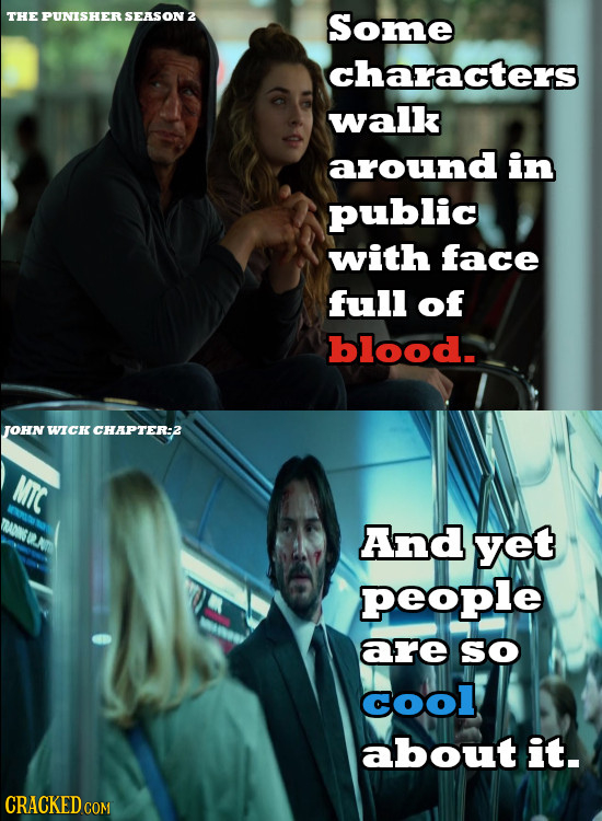THE PUNISHER SEASON 2 Some characters walk around in public with face full of blood.s JOHN WICK CHAPTER:2 MTC And yet people are sO Cool about it. CRA