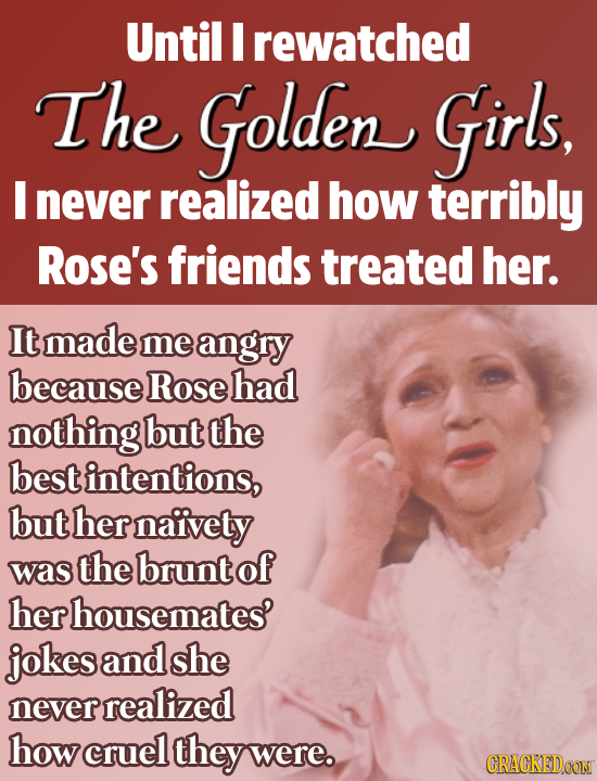 Until I rewatched The Golden Girls, I never realized how terribly Rose's friends treated her. It made me angry because Rose had nothing but the best i