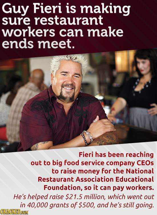 Guy Fieri is making sure restaurant workers can make ends meet. Fieri has been reaching out to big food service company CEOs to raise money for the Na