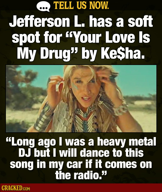 TELL US NOW. Jefferson L. has a soft spot for Your Love Is My Drug by KeSha. Long ago I was a heavy metal DJ but I will dance to this song in my ca