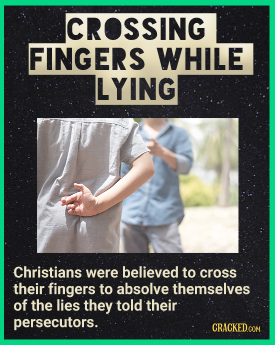 CROSSING FINGERS WHILE LYING Christians were believed to cross their fingers to absolve themselves of the lies they told their persecutors. CRACKEDGON