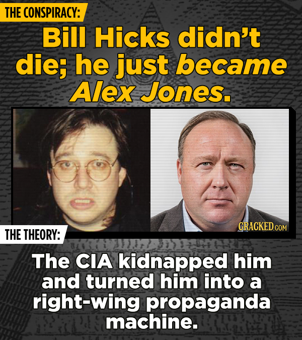 THE CONSPIRACY: Bill Hicks didn't die; he just became Alex Jones. THE THEORY: The CIA kidnapped him and turned him into a right-wing propaganda machin