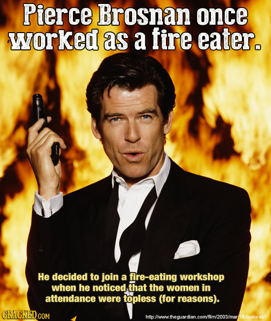 Pierce Brosnan once worked as a fire eater. He decided to join a fire-eating workshop when he noticed that the women in attendance were topless (for r