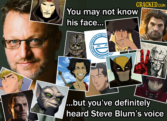 CRACKED.COM You may not know his face... toa BI ...but you've definitely heard Steve Blum's voice