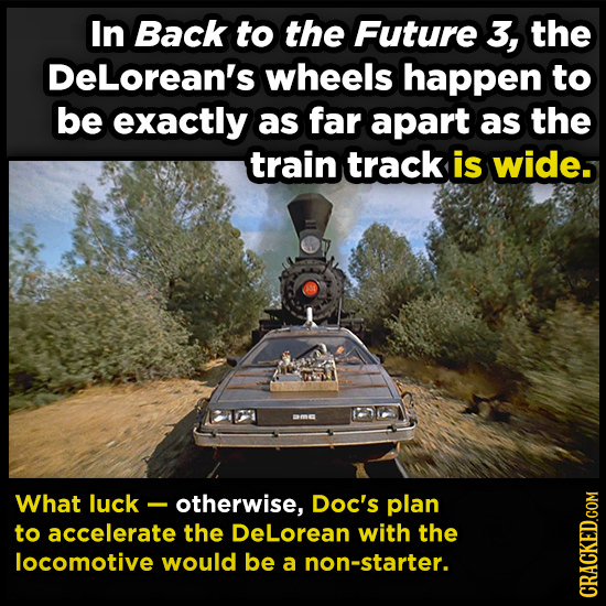 In Back to the Future 3, the DELorean's wheels happen to be exactly as far apart as the train track is wide. What luck - otherwise, Doc's plan to acce