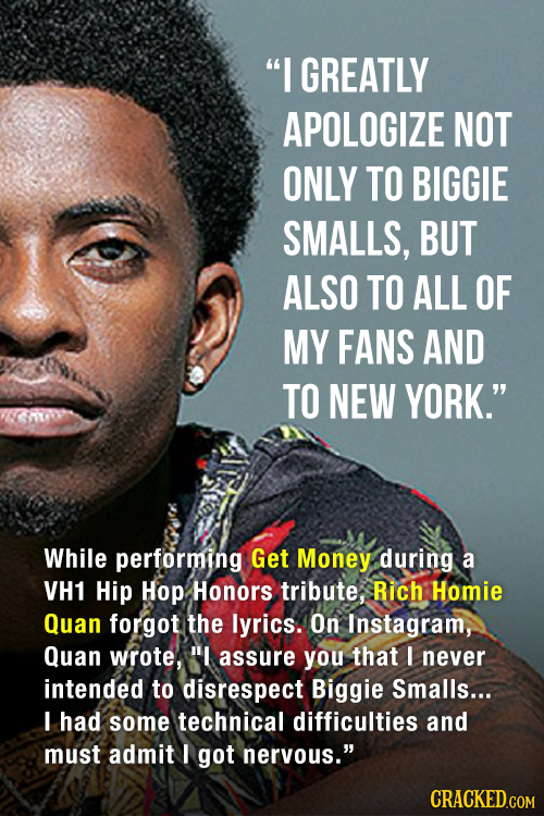 I GREATLY APOLOGIZE NOT ONLY TO BIGGIE SMALLS, BUT ALSO TO ALL OF MY FANS AND TO NEW YORK. While performing Get Money during a VH1 Hip Hop Honors tr