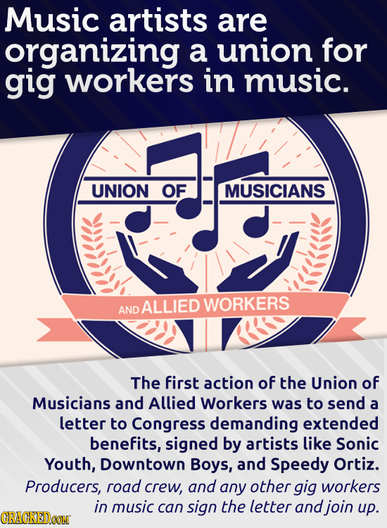 Music artists are organizing a union for gig workers in music. UNION OF MUSICIANS ALLIED WORKERS AND The first action of the Union of Musicians and Al