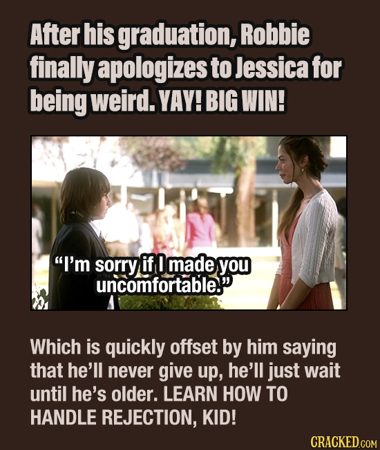 After his graduation, Robbie finally apologizes to Jessica for being weird. YAY! BIG WIN! I'm sorry if made you uncomfortable. Which is quickly offs