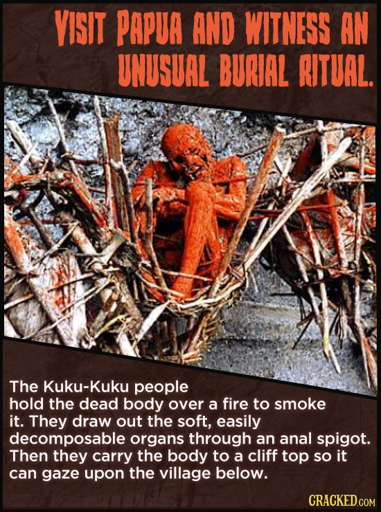 VISIT PAPUA AND WITNESS AN UNUSUAL BURIAL RITUAL. The Kuku-Kuku people hold the dead body over a fire to smoke it. They draw out the soft, easily deco