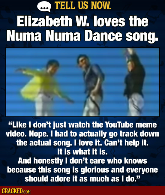 TELL US NOW. Elizabeth W. loves the Numa Numa Dance song. Like I don't just watch the Youtube meme video. Nope. I had to actually go track down the a