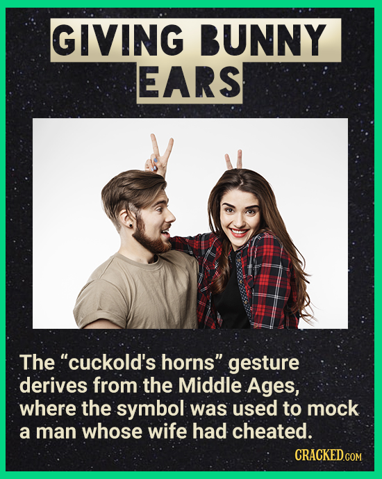 GIVING BUNNY EARS The cuckold's horns gesture derives from the Middle Ages, where the symbol was used to mock a man whose wife had cheated. CRACKED.