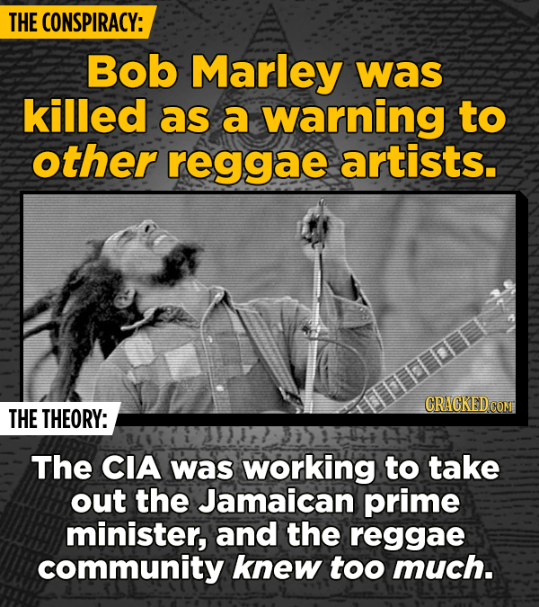 THE CONSPIRACY: Bob Marley was killed as a warning to other reggae artists. THE THEORY: The CIA was working to take out the Jamaican prime minister, a