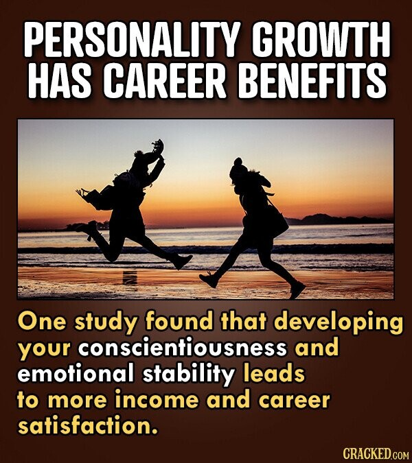 PERSONALITY GROWTH HAS CAREER BENEFITS One study found that developing your rconscientiousness and emotional stability leads to more income and career