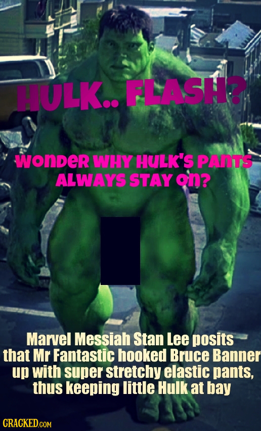 HULK.. FLASH? wonder WHY HULK'S PANTS ALWAYS STAY on? Marvel Messiah Stan Lee posits that Mr Fantastic hooked Bruce Banner up with super stretchy elas