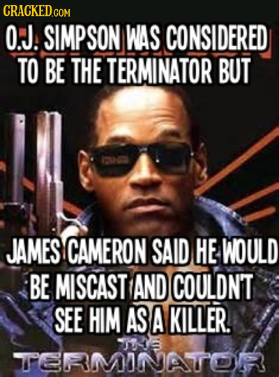 O.J. SIMPSON WAS CONSIDERED TO BE THE TERMINATOR BUT JAMES CAMERON SAID HE WOULD BE MISCAST AND COULDN'T SEE HIM AS A KILLER. S RMONATOR