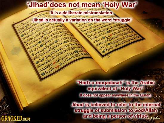 'Jihad'does not mean Holy War' It is a deliberate mistranslation. Jihad is actually a variation on the word 'struggle' S:T 3 6 e 15f: 1 LOnai JISHIS 3