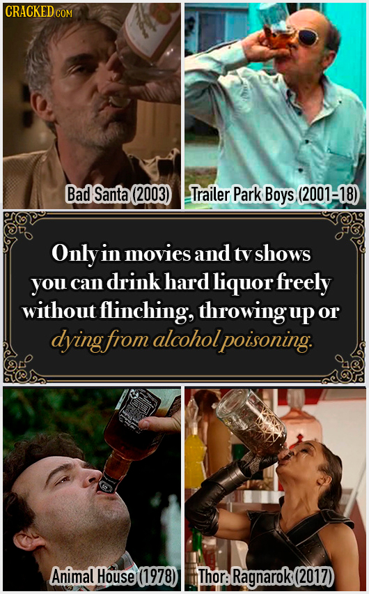 CRACKED COM Bad Santa (2003) Trailer Park Boys (2001-18) Only in movies and tv shows you can drink hard liquor freely without flinching, throwingup or