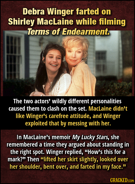 Debra Winger farted on Shirley Maclaine while filming Terms of Endearment The two actors' wildly different personalities caused them to clash on the s
