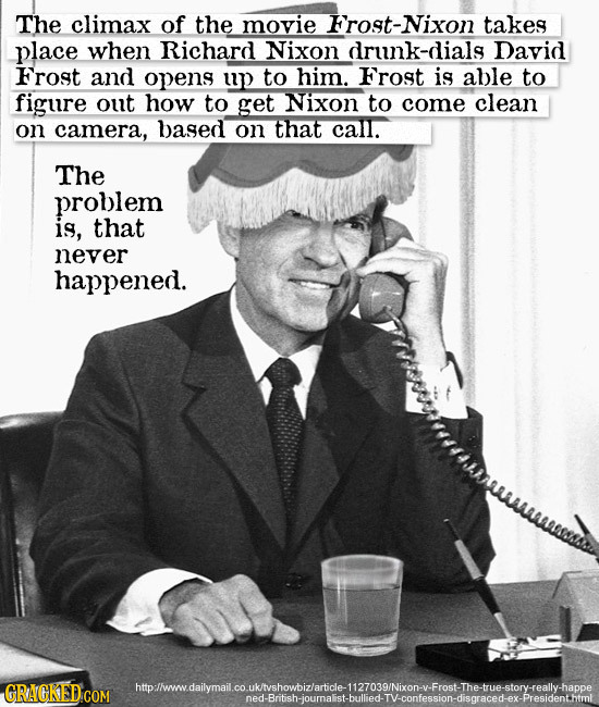The climax of the movie rost-Nixon takes place when Richard Nixon drunk-dials David Frost and opens up to him. Frost is able to figure out how to get
