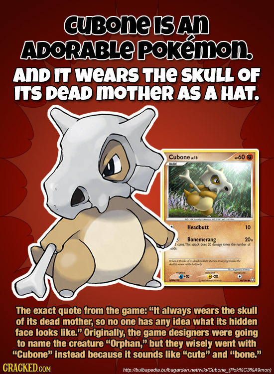 cubone IS An ADORABLE poKemon. AND IT WEARS THE SKULL OF ITS DEAD MOTHER AS A HAT. Cubonea16 .60 UC Headbutt 1O Bonemerang 20x THis attck does 20 tees