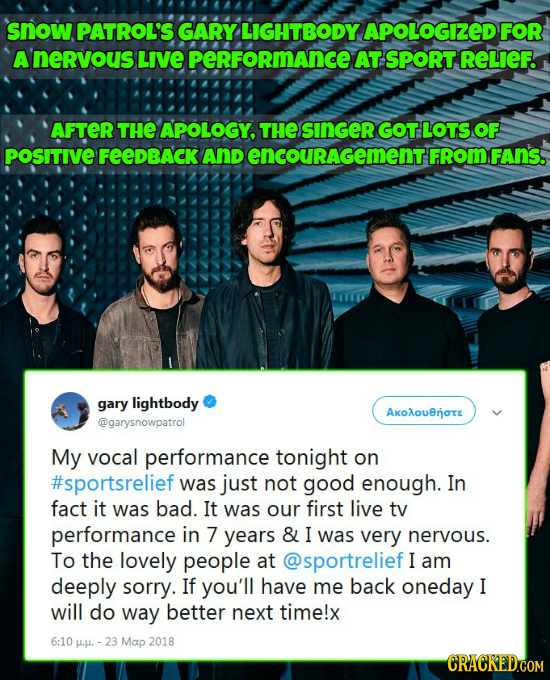 snow PATROL'S GARY LIGHTBODY APOLOGIZED FOR Anervous LIVE perFoRmance AT SPORT RELIEF. AFTER THE APOLOGY, THE SINGER GOTLOTS OF POSITIVE FeeDBACK And