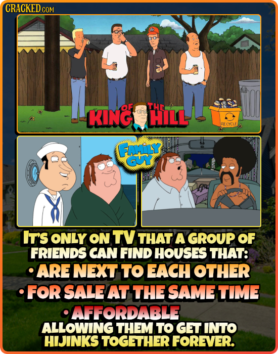CRACKED COM Y OF THE KING E10 HILL BECYCLE FOLY GUY IT'S ONLY ON TV THAT A GROUP OF FRIENDS CAN FIND HOUSES THAT: ARE NEXT TO EACH OTHER FOR SALE AT T