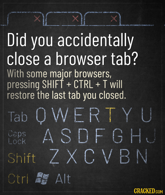 X Did you accidentally close a browser tab? With some major browsers, pressing SHIFT + CTRL + T will restore the last tab you closed. Tab OWERT Y U Ca