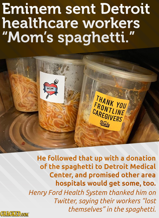 Eminem sent Detroit healthcare workers Mom's spaghetti. MOM' THANK FRONTLINE YOU CAREGIVERS Shady He followed that up with a donation of the spaghet