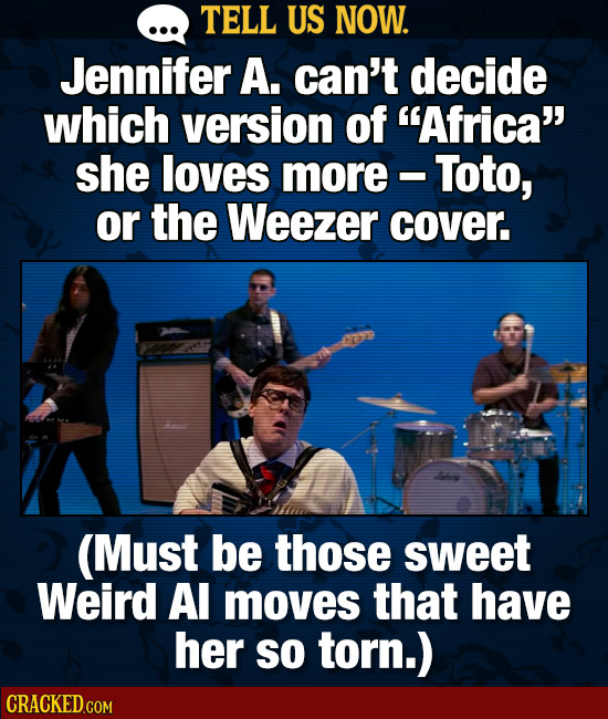 TELL US NOW. Jennifer A. can't decide which version of Africa she loves more - Toto, or the Weezer cover. (Must be those sweet Weird Al moves that h