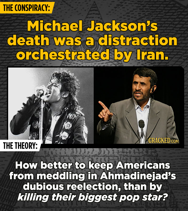 THE CONSPIRACY: Michael Jackson's death was a distraction orchestrated by Iran. CRACKEDCON THE THEORY: How better to keep Americans from meddling in A