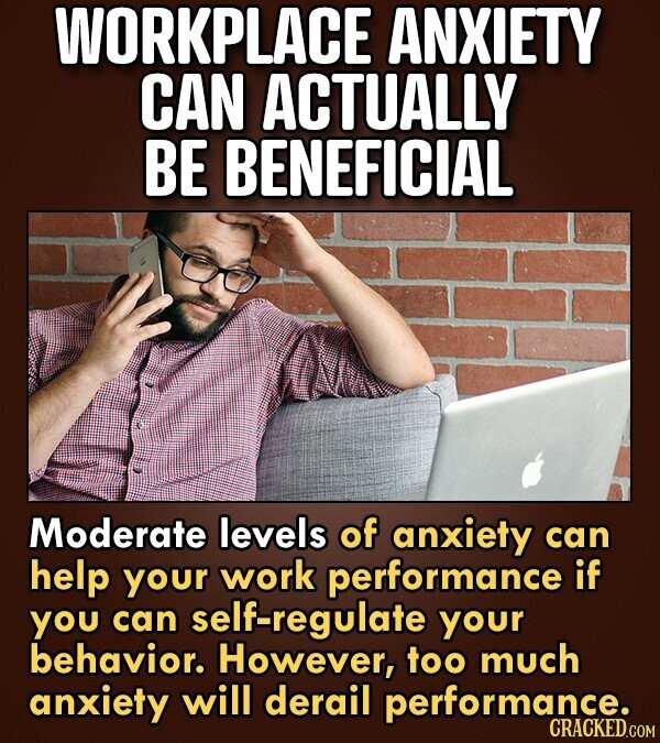 WORKPLACE ANXIETY CAN ACTUALLY BE BENEFICIAL Moderate levels of anxiety can help your work performance if you can self-regulate your behavior. However