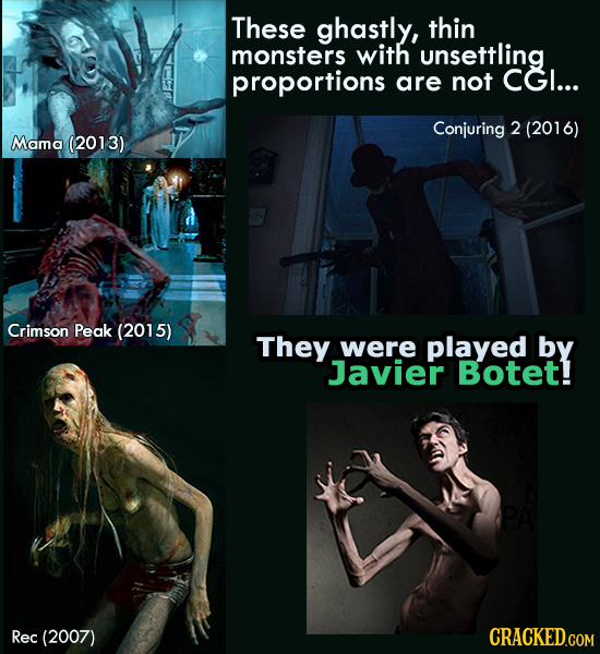 These ghastly, thin monsters with unsettling proportions are not CGI... Conjuring 2 (2016) Mama (2013) Crimson Peak (2015) They were played by Javier