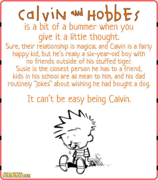 CalviN aNd HOBBES is a bit of a bummer when you give it a little thought. Sure, their relationship is magical, and Calvin is a fairly happy kid, but h