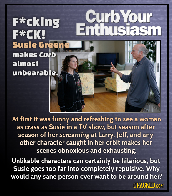 CurbYour F*cking Enthusiasm F*CK! Susie Greene makes Curb almost unbearable.. At first it was funny and refreshing to see a woman as crass as Susie in
