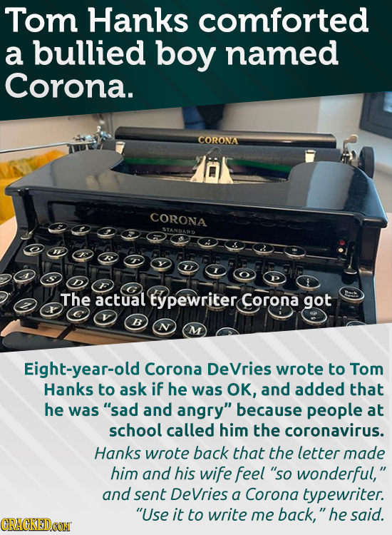 Tom Hanks comforted a bullied boy named Corona. CORONA CORONA STANDAWD The actual typewriter Corona got B Eight-year-old Corona DeVries wrote to Tom H