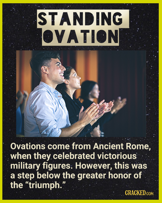 STANDING VATION Ovations come from Ancient Rome, when they. celebrated victorious military figures: However, this was a step below the greater honor o