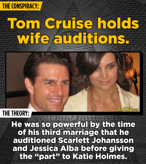 THE CONSPIRACY: Tom Cruise holds wife auditions. CRACKEDCON THE THEORY: He was SO powerful by the time of his third marriage that he auditioned Scarle