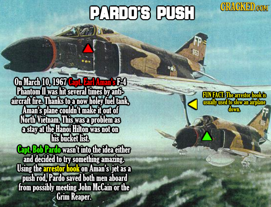 PARDO'S PUSH CRACKEDCO FP On March 10, 1967 Capt EarlAman's F:4 Phantom II was hit several times by anti- FUN FACT: The arrestor hook is aircraft fire