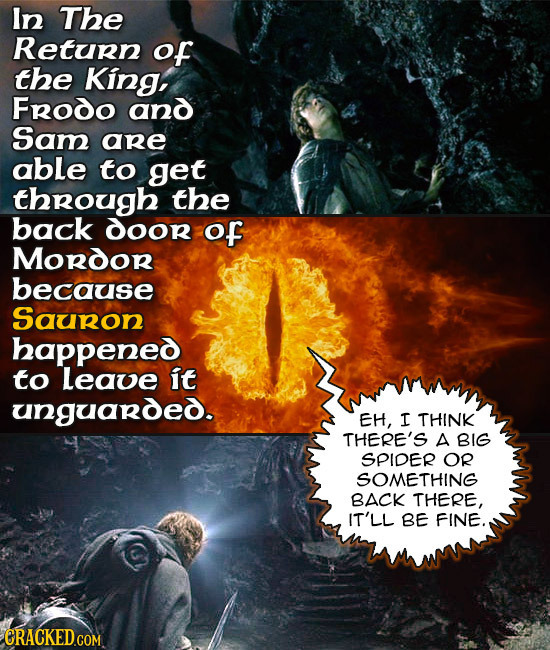 In The Return of the King, Frodo and Sam are able to get through the back dOor of MORdoR because Sauron happened to Leave it unguarded. EH, I THINK TH