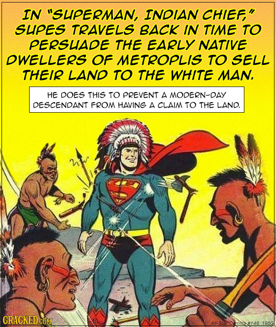 IN SUPERMAN, INDIAN CHIEF, SUPES TRAVELS BACK IN TIME TO PERSUIADE THE EARLY NATIVE DWELLERS OF METROPLIS TO SELL THEIR LAND TO THE WHITE MAN. HE DO