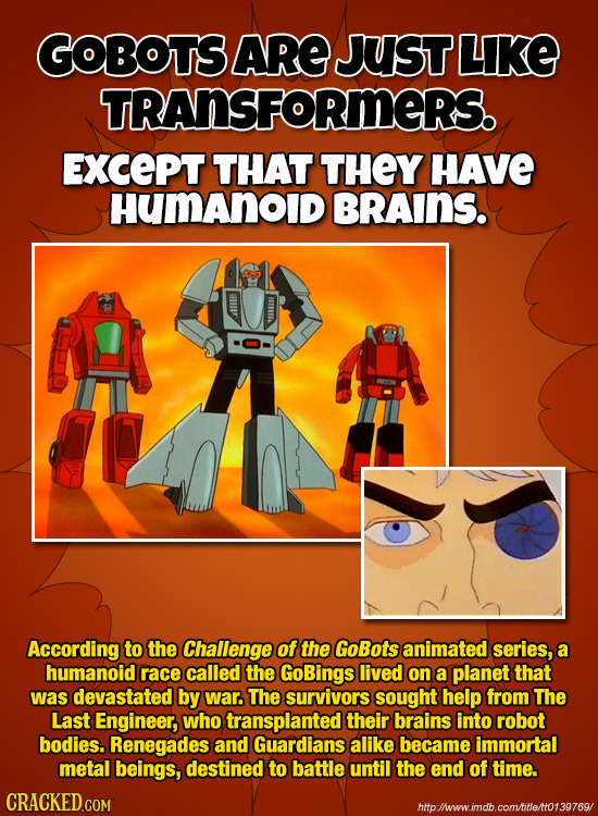 GOBOTS ARE JUST LIKE TRANSFORMERS. ExcePT THAT THEY HAVE HUmAnOID BRAINS. According to the Challenge of the GoBots animated series, a humanoid race ca