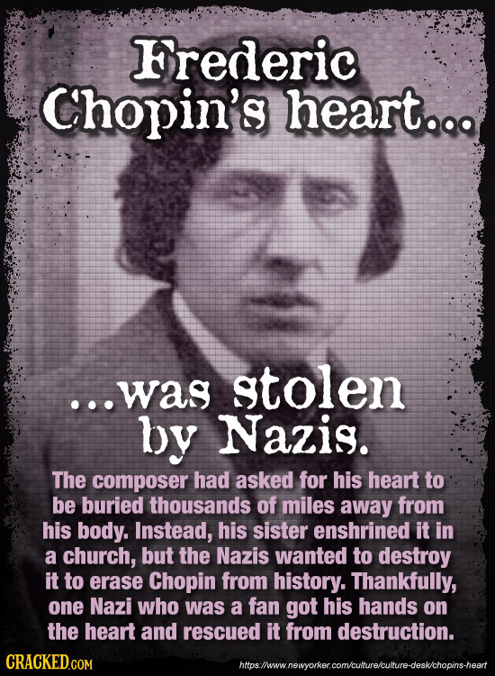 Frederic Chopin's heart.. ...was stolen by Nazis. The composer had asked for his heart to be buried thousands of miles away from his body. Instead, hi