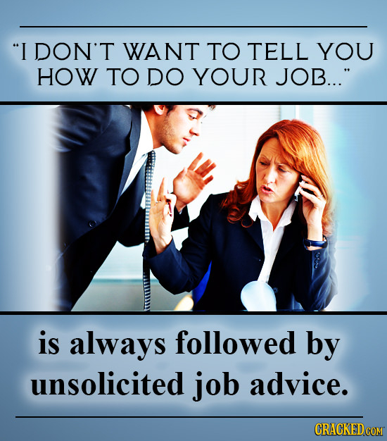 I DON'T WANT TO TELL YOU HOW TO DO YOUR JOB... is always followed by unsolicited job advice.