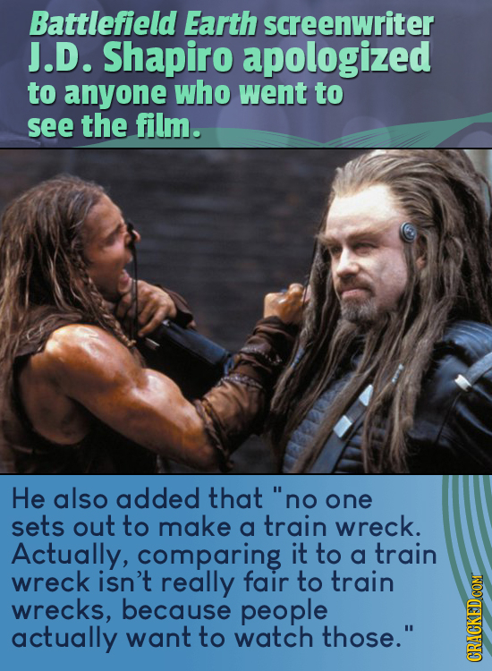 Battlefield Earth screenwriter J.D. Shapiro apologized to anyone who went to see the film. He also added that no one sets out to make a train wreck.