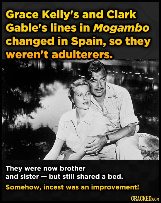 Grace Kelly's and Clark Gable's lines in Mogambo changed in Spain, SO they weren't adulterers. They were now brother and sister- but still shared a be